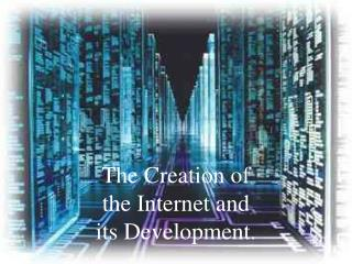 The Creation of the Internet and its Development.