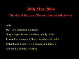 30th May 2004 The day of the great Thames Barrier ride dawns Alas … Des is off performing miracles