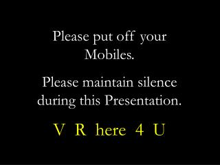 Please put off your  Mobiles. Please maintain silence  during this Presentation. V  R  here  4  U