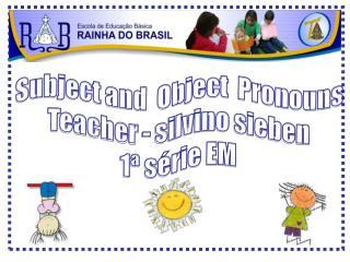 Subject and  Object  Pronouns Teacher - silvino sieben 1ª série EM