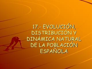 17.- EVOLUCIÓN, DISTRIBUCIÓN Y DINÁMICA NATURAL DE LA POBLACIÓN ESPAÑOLA