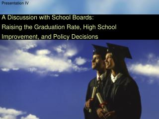 Presentation IV  A Discussion with School Boards: Raising the Graduation Rate, High School Improvement, and Policy Decis