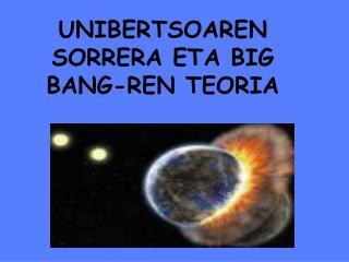 UNIBERTSOAREN  SORRERA ETA BIG BANG-REN TEORIA