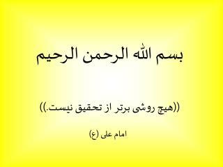 بسم الله الرحمن الرحيم ((هیچ روشی برتر از تحقیق نیست.)) امام علی (ع)