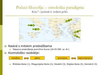 Počeci filozofije – ontološka paradigma Kraj 7. i početak 6. stoljeća pr.Kr.