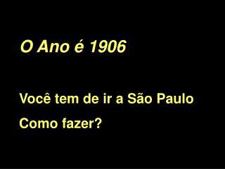 O Ano é 1906 Você tem de ir a São Paulo Como fazer?