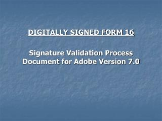 DIGITALLY SIGNED FORM 16 Signature Validation Process Document for Adobe Version 7.0
