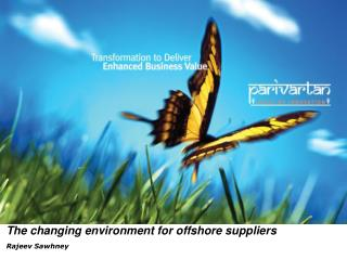 The changing environment for offshore suppliers Rajeev Sawhney