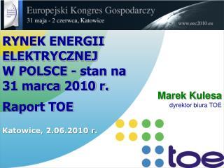 RYNEK ENERGII ELEKTRYCZNEJ  W POLSCE - stan na 31 marca 2010 r.  Raport TOE