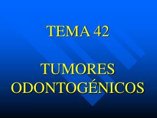 TEMA 42  TUMORES ODONTOG NICOS