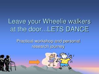 Leave your Wheelie walkers at the door...LETS DANCE