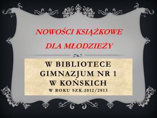 W BIBLIOTECE GIMNAZJUM NR 1                            W KOŃSKICH w roku szk.2012/2013