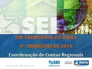 PIB TRIMESTRAL DA BAHIA 1º TRIMESTRE DE 2014 Coordenação de Contas Regionais