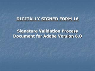 DIGITALLY SIGNED FORM 16 Signature Validation Process Document for Adobe Version 6.0