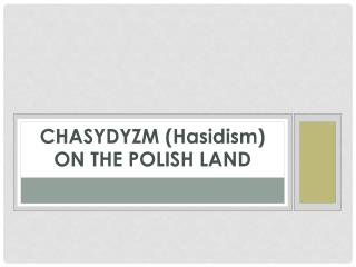 CHASYDYZM (Hasidism) ON THE POLISH LAND