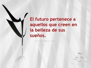 El futuro pertenece a aquellos que creen en la belleza de sus sueños.
