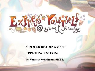 SUMMER READING 2009 TEEN INCENTIVES By Vanassa Goodman, SDPL