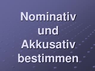Nominativ und  Akkusativ bestimmen