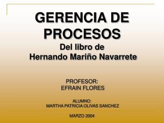 GERENCIA DE PROCESOS Del libro de  Hernando Mariño Navarrete PROFESOR:  EFRAIN FLORES