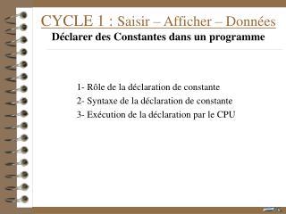 CYCLE 1 :  Saisir – Afficher – Données Déclarer des Constantes dans un programme