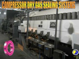 COMPRESSOR DRY GAS SEALING SYSTEMS
