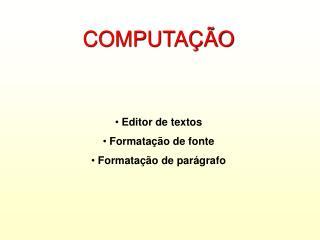 COMPUTAÇÃO  Editor de textos  Formatação de fonte  Formatação de parágrafo