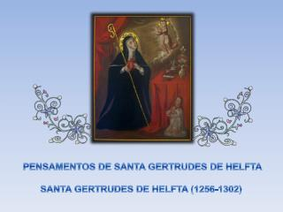 PENSAMENTOS DE SANTA GERTRUDES DE HELFTA SANTA GERTRUDES DE HELFTA (1256-1302)