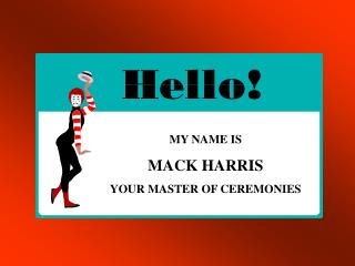 MY NAME IS MACK HARRIS YOUR MASTER OF CEREMONIES