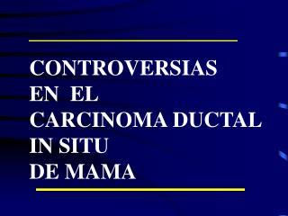 CONTROVERSIAS EN  EL  CARCINOMA DUCTAL  IN SITU DE MAMA