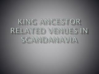 KING ANCESTOR RELATED VENUES IN SCANDANAVIA