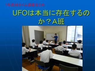 UFO は本当に存在するのか?A班