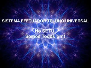 SISTEMA EFETUADOR TRI-UNO UNIVERSAL No SETU, Somos  Todos Um!