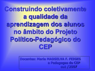 Docentes: Maria MADSELVA F. FEIGES                               e Pedagogas do CEP