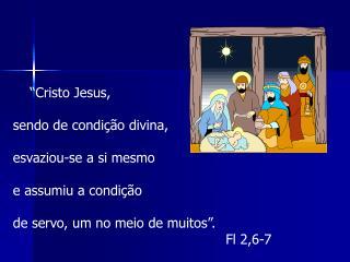 """""""Cristo Jesus,  sendo de condição divina,  esvaziou-se a si mesmo  e assumiu a condição"""