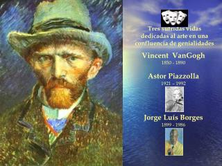 Vincent  VanGogh 1850 - 1890 Astor Piazzolla 1921 – 1992 Jorge Luís Borges 1899 - 1986