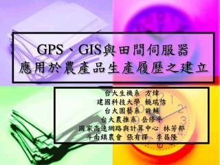 GPS 、 GIS 與田間伺服器 應用於農產品生產履歷之建立