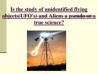 Is the study of unidentified flying  objects(UFO's) and Aliens a pseudo or a true science?