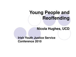 Young People and Reoffending Nicola Hughes, UCD