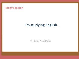 I'm studying English .