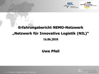 """Erfahrungsbericht NEMO-Netzwerk """"Netzwerk für Innovative Logistik (NIL)"""" 16.06.2010 Uwe Pfeil"""