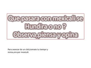 Que pasara  con  mexicali  se Hundira  o no ? Observa,piensa  y  opina