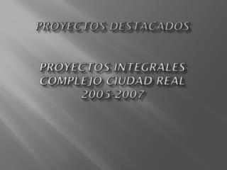 PROYECTOS DESTACADOS  PROYECTOS INTEGRALES COMPLEJO CIUDAD REAL 2005-2007