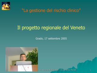 """""""La gestione del rischio clinico""""  Il progetto regionale del Veneto Grado, 17 settembre 2005"""