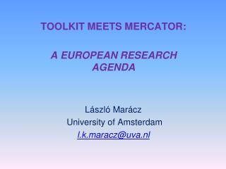 TOOLKIT MEETS MERCATOR:  A EUROPEAN RESEARCH AGENDA L�szl� Mar�cz  University of Amsterdam