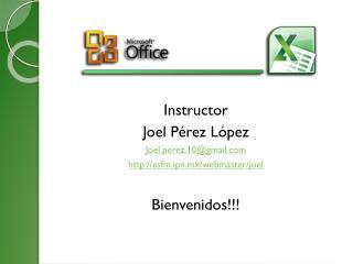 Instructor Joel Pérez López Joel.perez.10@gmail esfm.ipn.mx/webmaster/joel