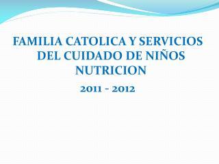 FAMILIA CATOLICA Y SERVICIOS DEL CUIDADO DE NIÑOS NUTRICION   2011 - 2012