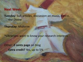 Next Week: Tuesday:  Sufi articles, discussion on music, dance, 	the Divine Thursday:  Midterm