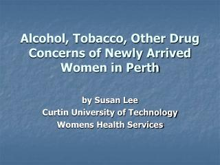 Alcohol, Tobacco, Other Drug  Concerns of Newly Arrived Women in Perth