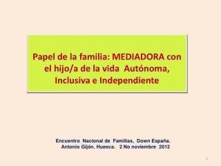 Papel de la familia: MEDIADORA con el hijo/a de la vida  Autónoma, Inclusiva e Independiente