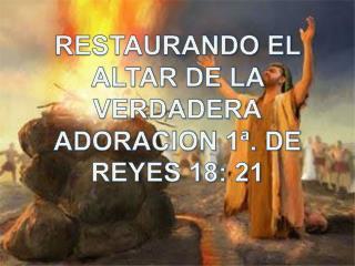 RESTAURANDO EL ALTAR DE LA VERDADERA ADORACION 1ª. DE REYES 18: 21